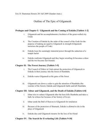outline for the epic of gilgamesh The main character in the book the epic of gilgamesh, is gilgamesh himself in the beginning of the book one realizes that gilgamesh is an arrogant person gilgamesh is full of himself and abuses his rights as king he has sexual intercourse with the virgins of his town and acts as though he is a .
