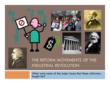 reform movements of the industrial revolution Three aspects of the industrial revolution had a significant impact on career development: (1) rapid industrialization, which led to a reorganization of the workforce (2) rapid urbanization due to migration to urban industrial centers and (3) the birth of reform movements that developed as a response to deteriorating living and working conditions.