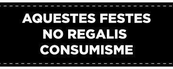 AQUESTES FESTES NO REGALIS CONSUMISME