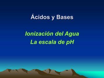 Ácidos y Bases Ionización del Agua La escala de pH