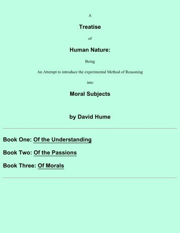 an analysis of david humes major work a treatise of human nature David hume's a treatise of human nature presents the most important account of skepticism in the history of modern philosophy in this lucid and thorough introduction to the work, john p wright examines the development of hume's ideas in the treatise, their relation to eighteenth-century theories of the imagination and passions, and the.