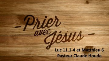 Luc 11.1-4 et Matthieu 6 Pasteur Claude Houde - Eglise Nouvelle Vie