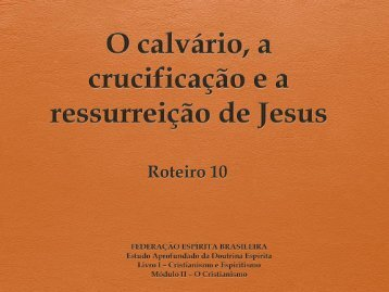 O calvário, a crucificação e a ressurreição de Jesus
