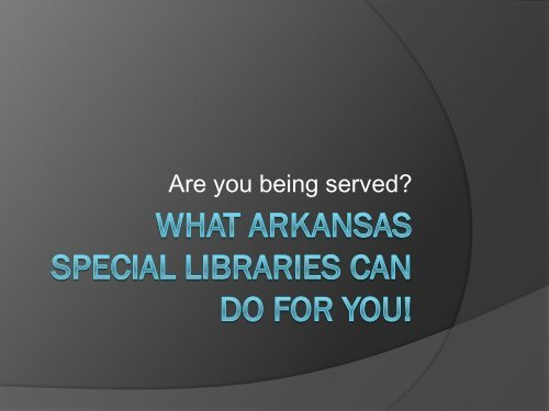 Are You Being Served? What Arkansas Special Libraries can Do for ...