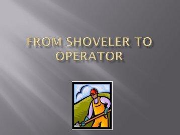 FROM SHOVELER TO OPERATOR