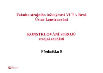 KONSTRUOVÁNÍ STROJŮ strojní součásti Přednáška 5 Fakulta ...