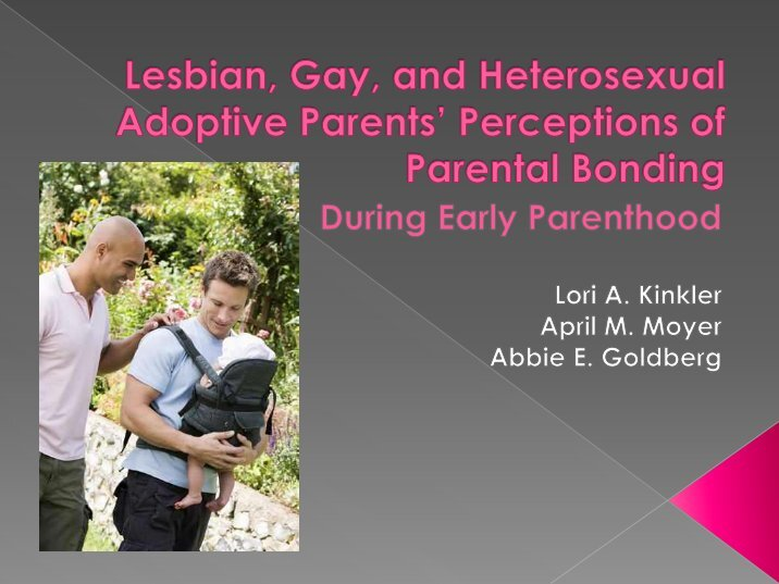 gay and lesbian adoption should be forbidden Gay men and lesbians have always adopted, although their sexual orientation may not always have been in the open today, openly gay and lesbian men and women are being considered more seriously as potential adoptive parents.