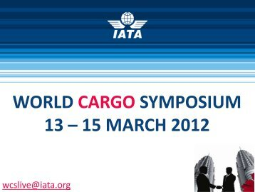 WORLD CARGO SYMPOSIUM 13 – 15 MARCH 2012 - IATA