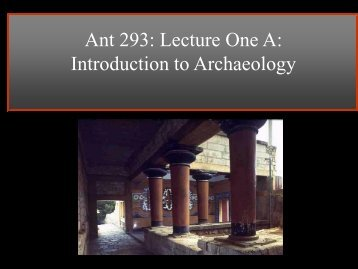 Ant 293: Lecture One A: Introduction to Archaeology