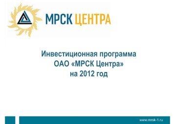 Инвестиционная программа ОАО «МРСК Центра» на 2012 год