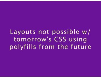 GSS - Layouts Not Possible Even with Tomorrow_s CSS Using Polyfills from the Future Presentation