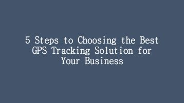 5 Steps to Choosing the Best GPS Tracking Solution for Your Business