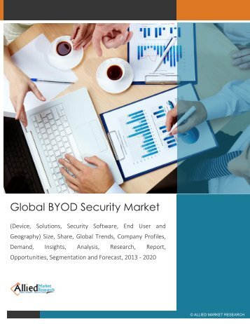lobal BYOD Security Market (Device, Solutions, Security Software, End User and Geography) Size, Share, Global Trends, Company Profiles, Demand, Insights, Analysis, Research, Report, Opportunities, Segmentation and Forecast, 2013 - 2020