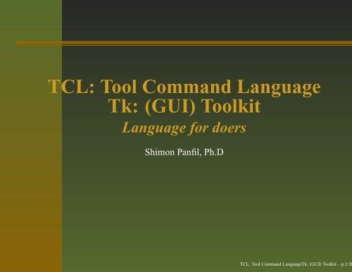 TCL: Tool Command Language Tk: (GUI) Toolkit