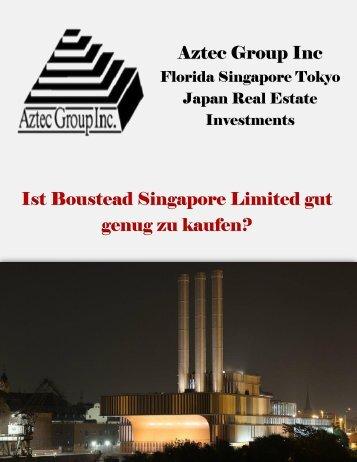 Aztec Group Inc Florida Singapore Tokyo Japan Real Estate Investments: Ist Boustead Singapore Limited gut genug zu kaufen?