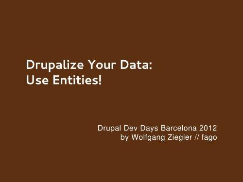 Drupalize Your Data: Use Entities! - Drupal Developer Days Barcelona
