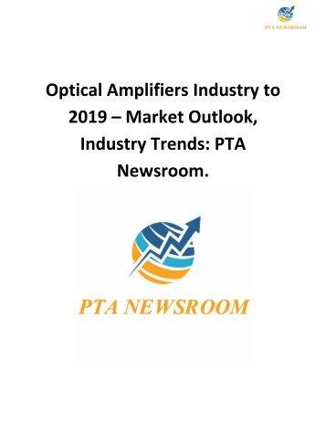 Optical Amplifiers Industry to 2019 – Market Outlook, Industry Trends: PTA Newsroom.