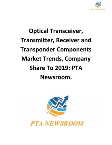 Optical Transceiver, Transmitter, Receiver and Transponder Components Market Trends, Company Share To 2019: PTA Newsroom.
