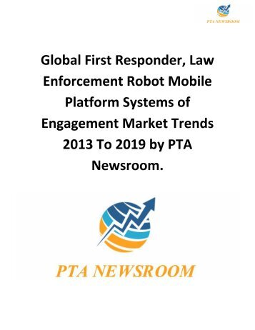 Global First Responder, Law Enforcement Robot Mobile Platform Systems of Engagement Market Trends 2013 To 2019 by PTA Newsroom.
