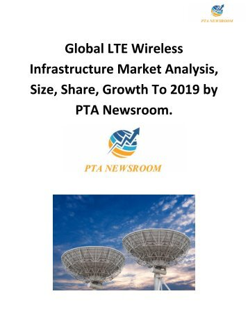 Global LTE Wireless Infrastructure Market Analysis, Size, Share, Growth To 2019 by PTA Newsroom.