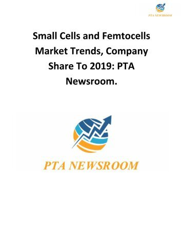 Small Cells and Femtocells Market Trends, Company Share To 2019: PTA Newsroom.
