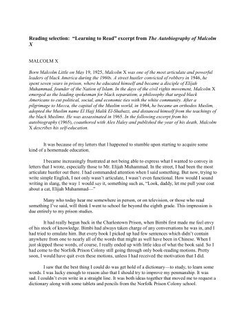 essays on malcolm x learning to read Essay malcolm x's learning to read analysis(a score of 7 throughout malcolm x's learning to read his tone and attitude frequently changes although the emotions are faintly projected, his tone and attitude are caused by a change in his own emotions, which correspond with the beginning, middle, and end of the passage.