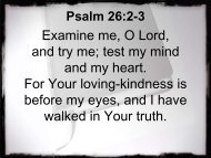Examine me, O Lord, and try me; test my mind and my heart. For ...