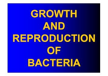 GROWTH AND REPRODUCTION OF BACTERIA