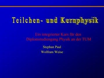 Physik mit Teilchen und Kernen Ein Blick hinter die ... - E18 - TUM