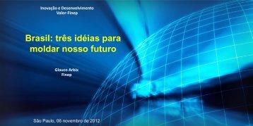 Brasil: três idéias para moldar nosso futuro Glauco Arbix Finep
