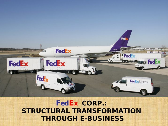fedex structural transformation through e business Structural transformation through e-business under the demand pull from the new economy, the technological push from the 'ict revolution', and in line with the e-business transformation, fedex is also facing the challenges of creating its identity, or its branding extended to the e-business area.
