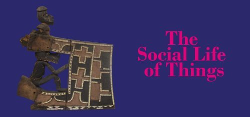 """""""The Social Life of Things"""" Anthropology Museum Exhibition"""