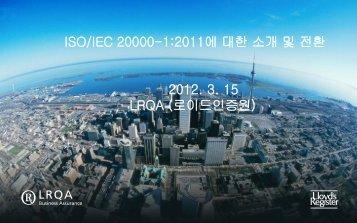 ISO/IEC 20000-1:2011에 대한 소개 및 전환 2012. 3. 15 LRQA ...