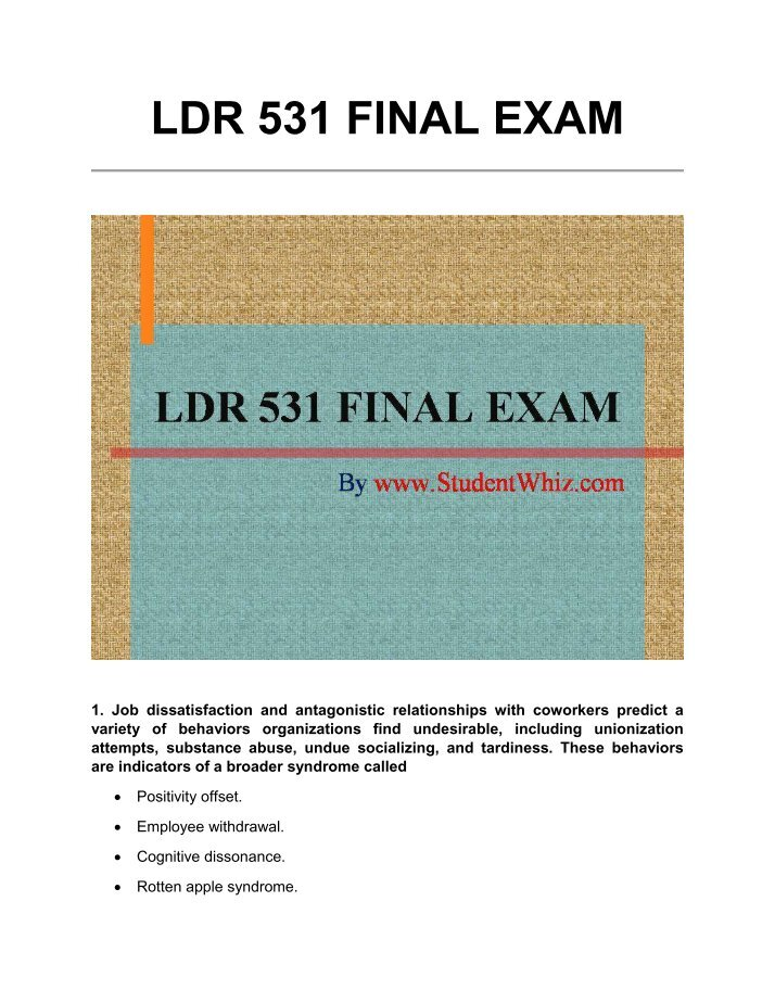 ldr 531 final exam latest university Ldr 531 final exam 2015 (latest) ldr 531 final exam 2015 (latest) question 1 job dissatisfaction and antagonistic relationships with coworkers predict a variety of behaviors organizations find undesirable, including unionization attempts, substance abuse, undue socializing, and tardiness.