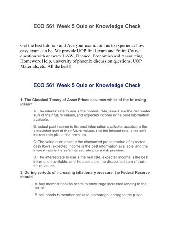 eco 561 week 1 knowledge check To download the complete answer check eco 561 week 5 quiz or knowledge 18) an economy's aggregate demand curve shifts leftward or rightward by more than changes in initial spending because of the a net export effect b wealth effect c real-balances effect d multiplier effect 19) suppose productivity rises in a particular economy, but wages.
