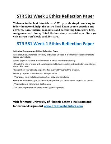 str 581 week 1 ethics Ethics reflection paper str 581 week 1 1312 words | 6 pages running head: week 1 ethics reflections paper assignment: week 1 ethics reflections paper by judith judson str 591 – phoenix campus university of phoenix facilitator: dr mark kolesinsky week 1, july 18, 2012 ethics reflection paper in the last decade, ethics in corporate america has become highly publicized following the .