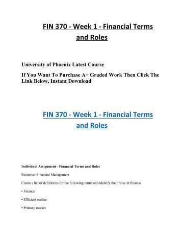fin 370 week 1 financial terminology Fin/370 week 1 definitions september 17, 2012 finance – finance is basically the management of money and revenues it deals with the value of money as well as wealth efficient market theory – a theory is an idea the efficient market theory is the idea that the market will respond efficiently as things change and new information becomes available.