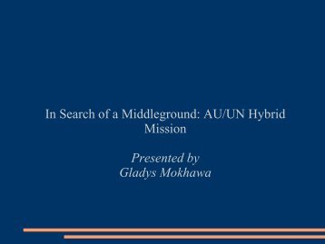 In Search of a Middleground AU/UN Hybrid Mission Presented by Gladys Mokhawa