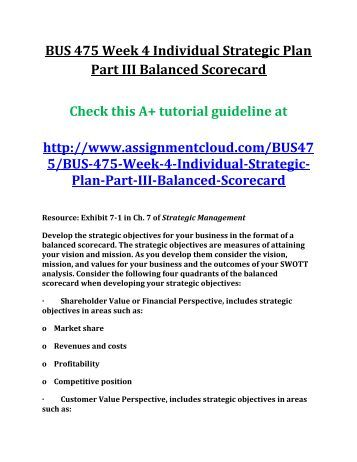 week 4 strategic plan part iii Strategic plan, part iii: balanced scorecard strategic plan, part iii: balanced scorecard a balanced scorecard is the comprehensive collection of ongoing activities and processes that organizations use to systematically coordinate and align resources and actions with mission, vision and strategy throughout an organization making it a strategic.