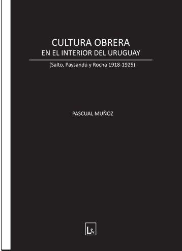 CULTURA OBRERA EN EL INTERIOR DEL URUGUAY Pascual Muñoz, Montevideo Lupita ed. 2015