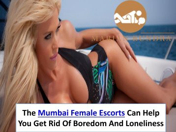 The Mumbai Female Escorts Can Help You Get Rid Of Boredom And Loneliness
