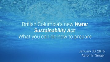 British Columbia's new Water Sustainability Act What you can do now to prepare