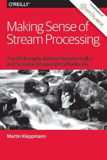Making Sense of Stream Processing: The Philosophy Behind Apache Kafka and Scalable Stream Data Platforms