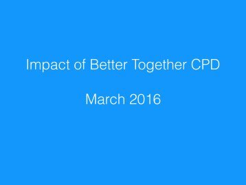 Impact of Better Together CPD March 2016