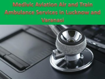 Medivic Aviation Air and Train Ambulance Services in Lucknow and Varanasi