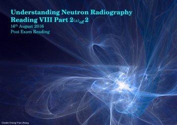 Understanding Neutron Radiography Post Exam Reading VIII-Part 2a of 2A