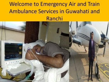 Medical  Emergency Air and Train Ambulance Services in Guwahati and Ranchi