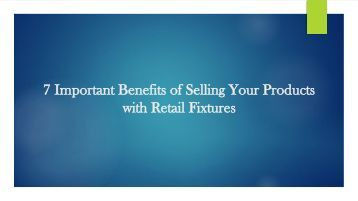 7 Important Benefits of Selling Your Products with Retail Fixtures