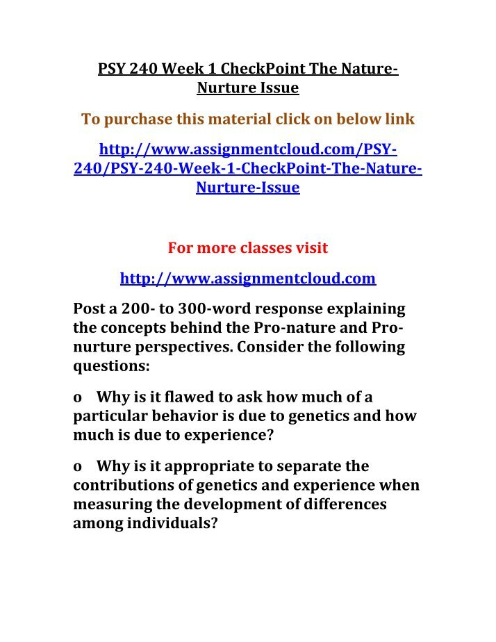 psy 240 week 1 checkpoint the nature nurture issue Snaptutorial provides psy 240 final exam guides we offer psy 240 final exam answers, psy 240 week 1,2,3,4,5 individual and team assignments, dq checkpoint: the nature-nurture issue post as attachment in individual forum day 5 post a 200- to 300-word response explaining the concepts.