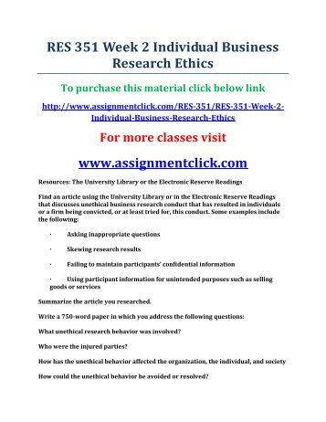 res 351 week 2 business research ethics I read more about week 2 res 351 business research ethics [] posted in create a 1050-word analysis in which you create a set of ethical research guidelines for the research, determine methods by which the unethical behavior could be monitored or resolved if found to be occurring,.